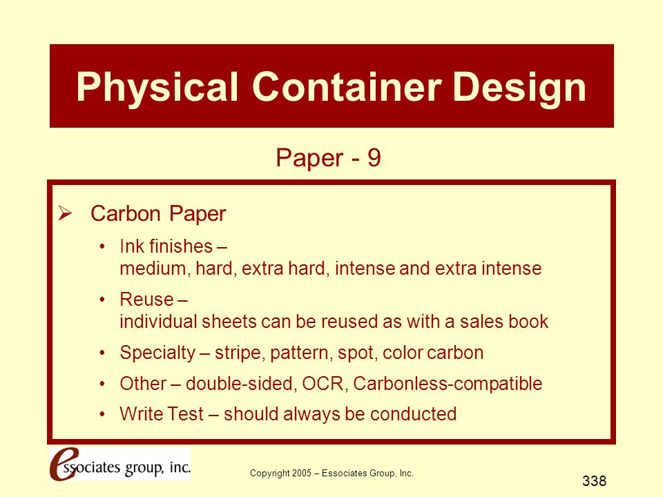 Copyright 2005 – Essociates Group, Inc. 338 Physical Container Design  Carbon Paper Ink finishes – medium, hard, extra hard, intense and extra intens
