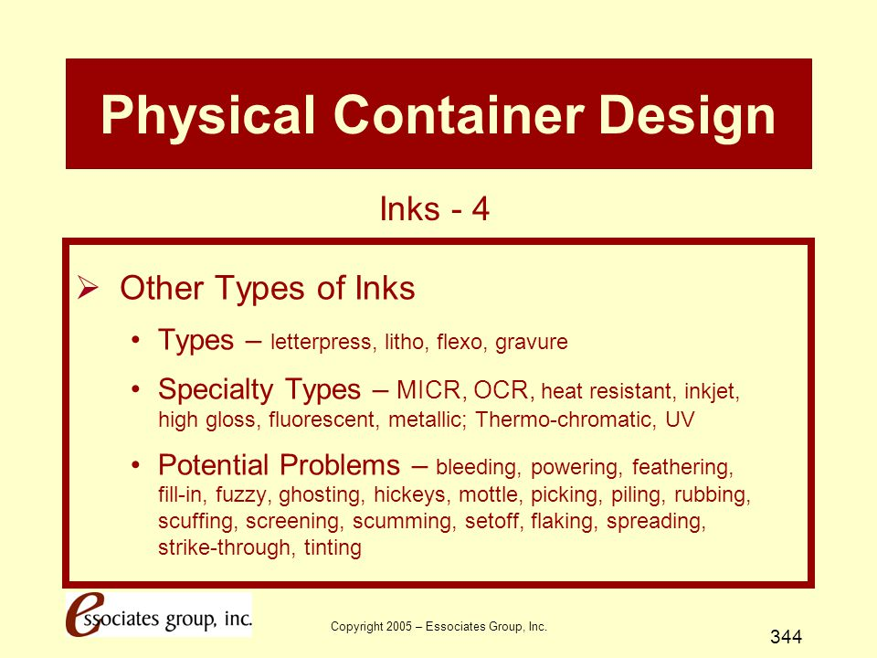 Copyright 2005 – Essociates Group, Inc. 344 Physical Container Design  Other Types of Inks Types – letterpress, litho, flexo, gravure Specialty Types