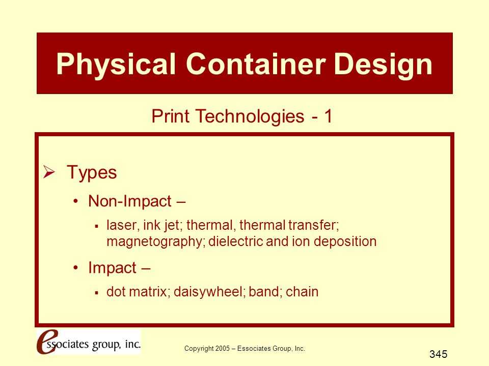 Copyright 2005 – Essociates Group, Inc. 345 Physical Container Design  Types Non-Impact –  laser, ink jet; thermal, thermal transfer; magnetography;