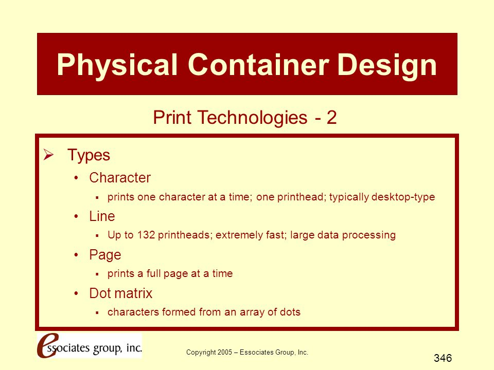 Copyright 2005 – Essociates Group, Inc. 346 Physical Container Design  Types Character  prints one character at a time; one printhead; typically des