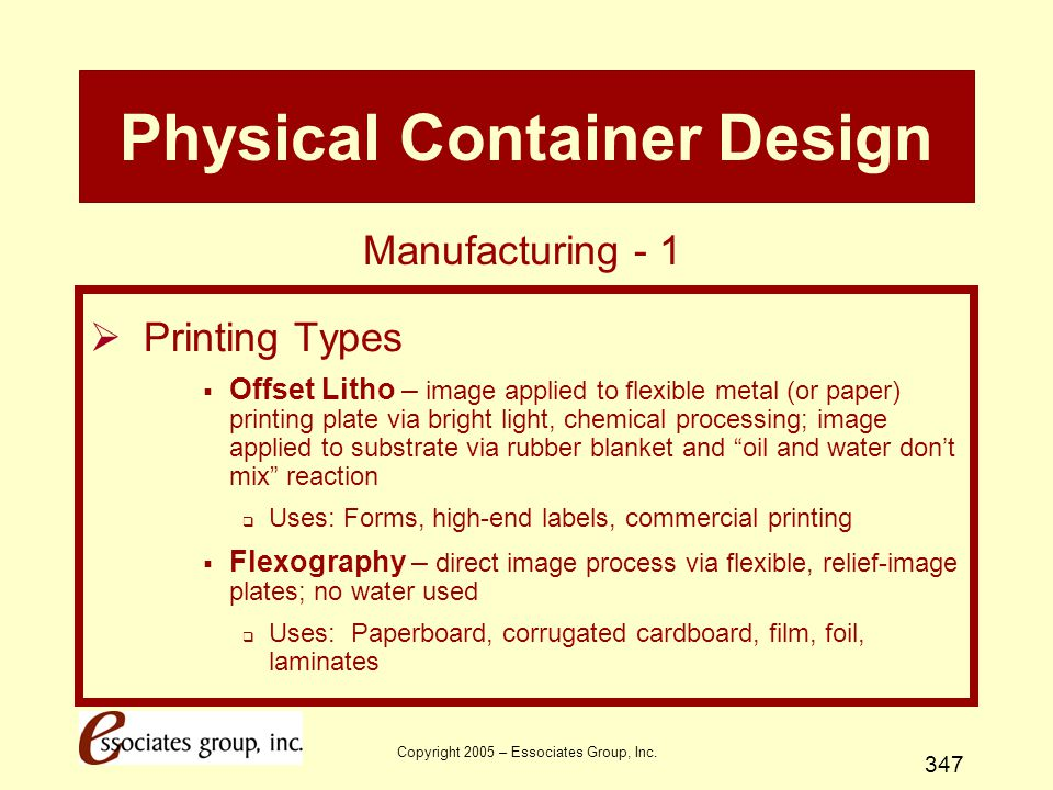 Copyright 2005 – Essociates Group, Inc. 347 Physical Container Design  Printing Types  Offset Litho – image applied to flexible metal (or paper) pri