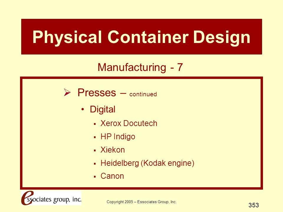 Copyright 2005 – Essociates Group, Inc. 353 Physical Container Design  Presses – continued Digital  Xerox Docutech  HP Indigo  Xiekon  Heidelberg