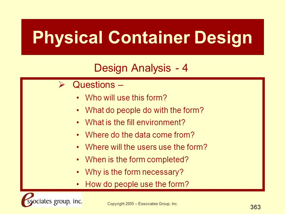Copyright 2005 – Essociates Group, Inc. 363 Physical Container Design  Questions – Who will use this form? What do people do with the form? What is t