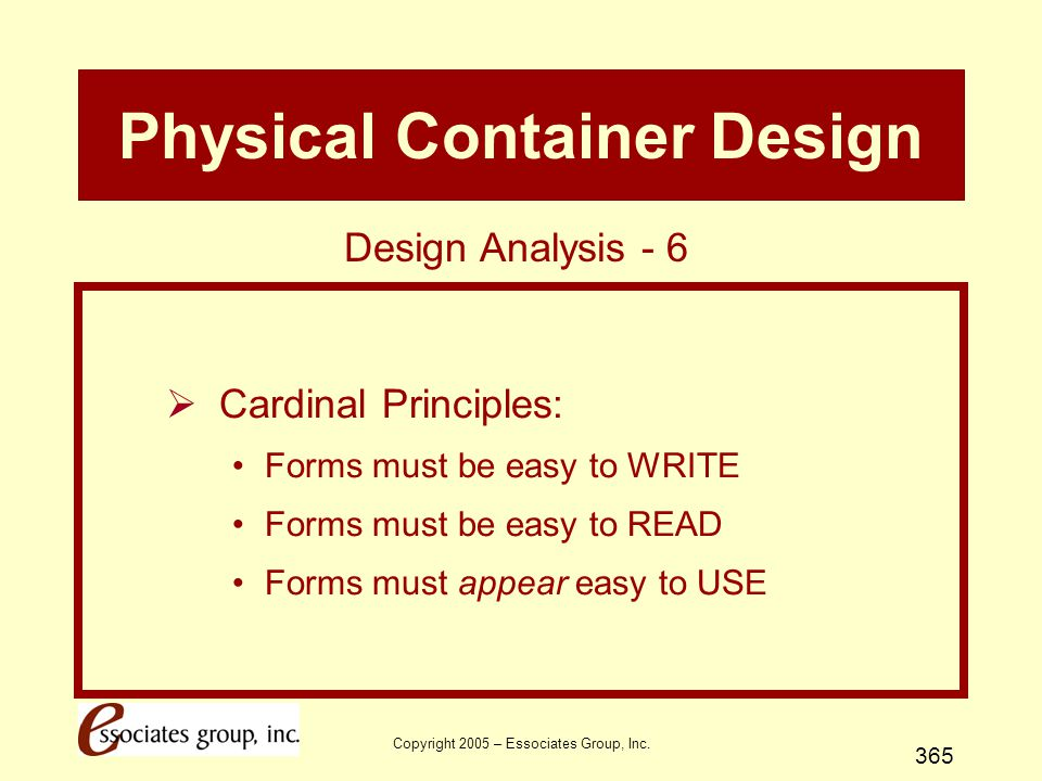 Copyright 2005 – Essociates Group, Inc. 365 Physical Container Design  Cardinal Principles: Forms must be easy to WRITE Forms must be easy to READ Fo