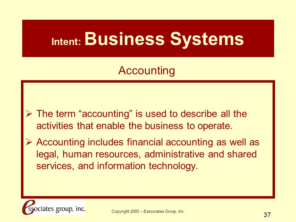 """Copyright 2005 – Essociates Group, Inc. 37 Intent: Business Systems  The term """"accounting"""" is used to describe all the activities that enable the bus"""