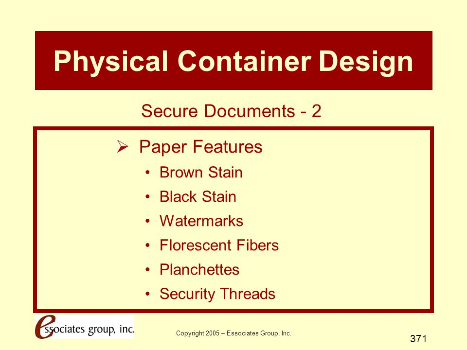 Copyright 2005 – Essociates Group, Inc. 371 Physical Container Design  Paper Features Brown Stain Black Stain Watermarks Florescent Fibers Planchette