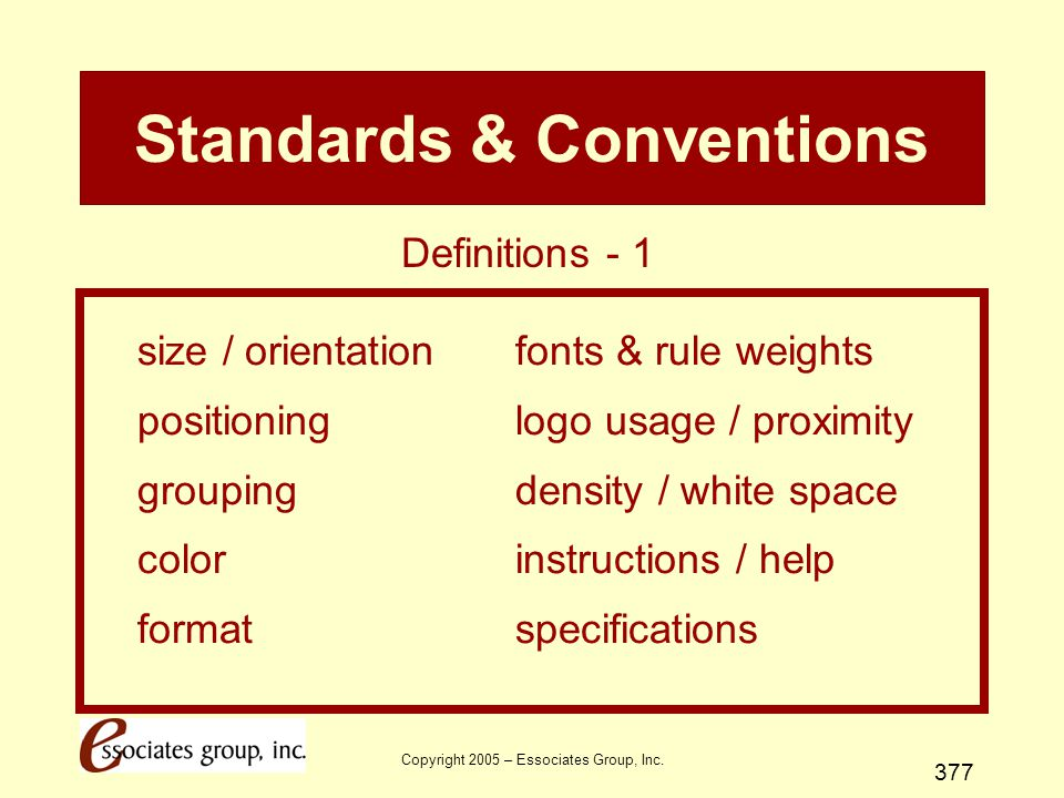 Copyright 2005 – Essociates Group, Inc. 377 Standards & Conventions size / orientationfonts & rule weights positioninglogo usage / proximity groupingd
