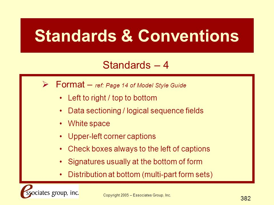 Copyright 2005 – Essociates Group, Inc. 382 Standards & Conventions  Format – ref: Page 14 of Model Style Guide Left to right / top to bottom Data se