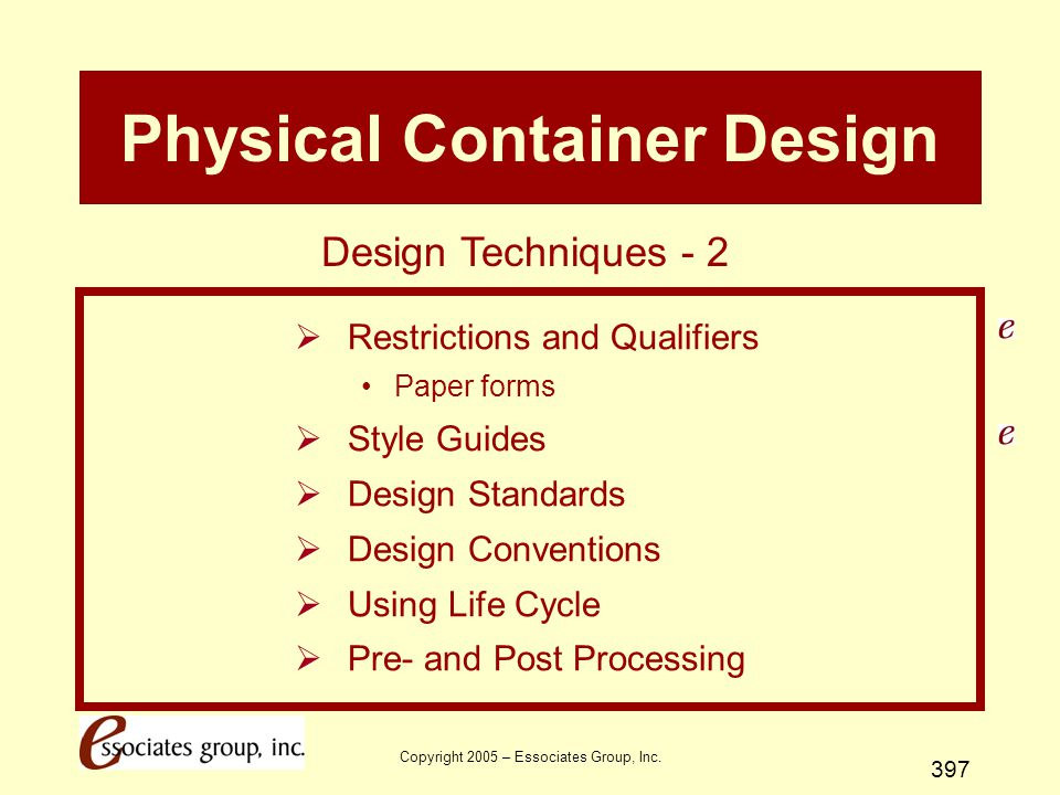 Copyright 2005 – Essociates Group, Inc. 397 Physical Container Design  Restrictions and Qualifiers Paper forms  Style Guides  Design Standards  De