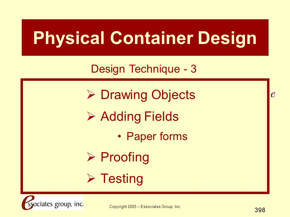 Copyright 2005 – Essociates Group, Inc. 398 Physical Container Design  Drawing Objects  Adding Fields Paper forms  Proofing  Testing Design Techni