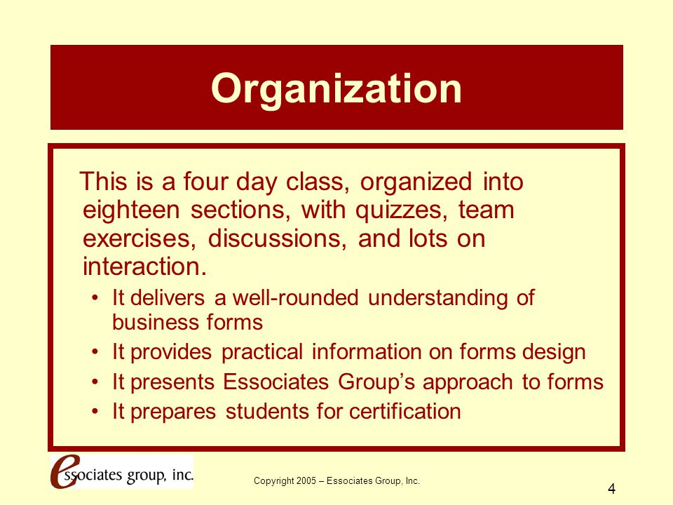 Copyright 2005 – Essociates Group, Inc. 4 Organization This is a four day class, organized into eighteen sections, with quizzes, team exercises, discu
