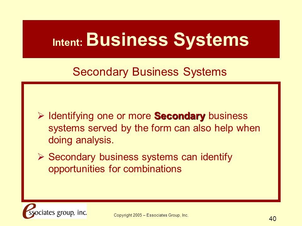 Copyright 2005 – Essociates Group, Inc. 40 Intent: Business Systems Secondary  Identifying one or more Secondary business systems served by the form
