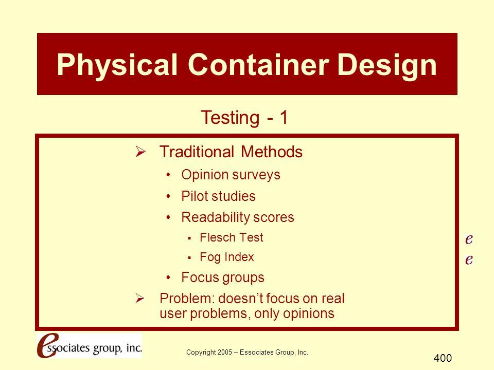 Copyright 2005 – Essociates Group, Inc. 400 Physical Container Design  Traditional Methods Opinion surveys Pilot studies Readability scores  Flesch