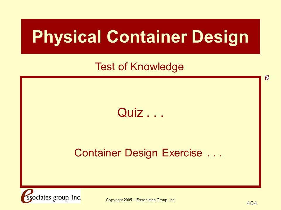 Copyright 2005 – Essociates Group, Inc. 404 Physical Container Design Quiz... Container Design Exercise... Test of Knowledge