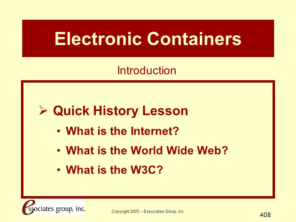 Copyright 2005 – Essociates Group, Inc. 408 Electronic Containers  Quick History Lesson What is the Internet? What is the World Wide Web? What is the