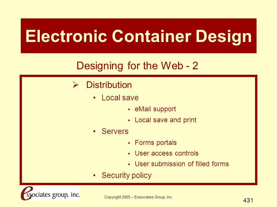 Copyright 2005 – Essociates Group, Inc. 431 Electronic Container Design  Distribution Local save  eMail support  Local save and print Servers  For