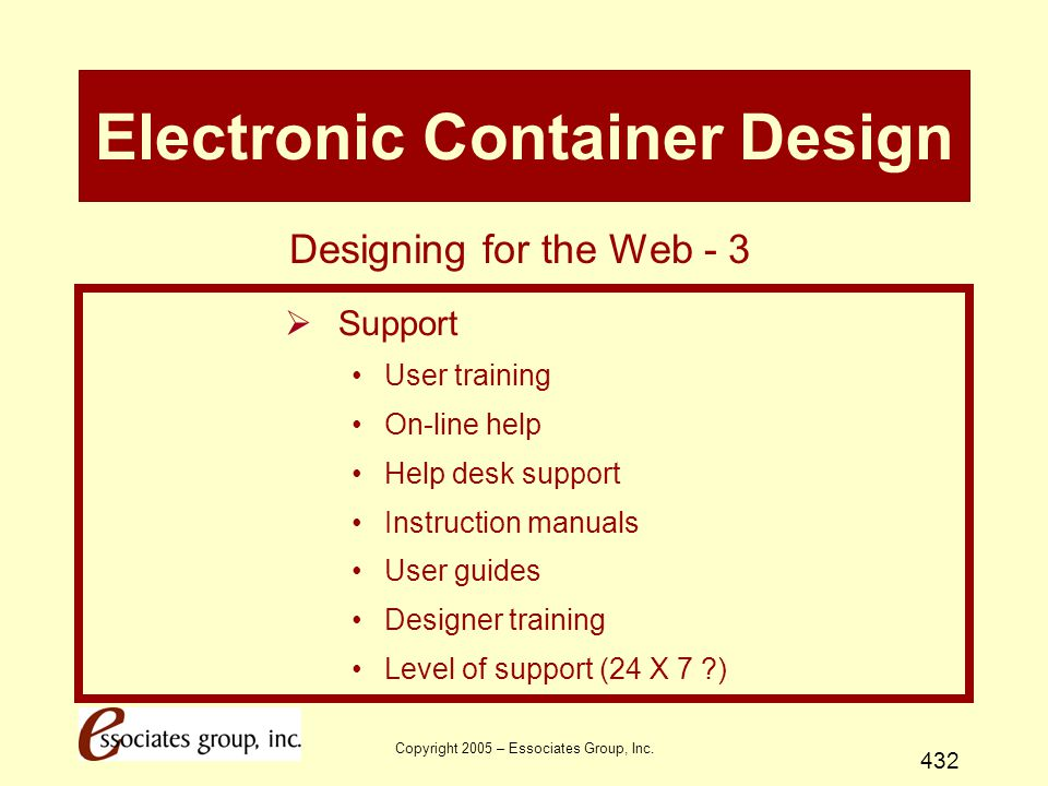Copyright 2005 – Essociates Group, Inc. 432 Electronic Container Design  Support User training On-line help Help desk support Instruction manuals Use