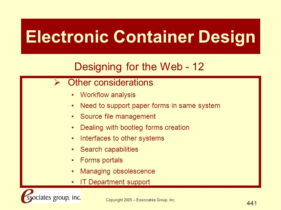 Copyright 2005 – Essociates Group, Inc. 441 Electronic Container Design  Other considerations Workflow analysis Need to support paper forms in same s