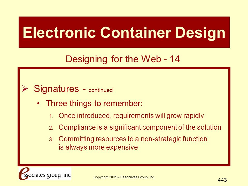 Copyright 2005 – Essociates Group, Inc. 443 Electronic Container Design  Signatures - continued Three things to remember: 1. Once introduced, require