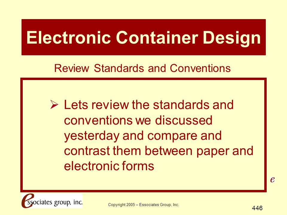 Copyright 2005 – Essociates Group, Inc. 446 Electronic Container Design  Lets review the standards and conventions we discussed yesterday and compare
