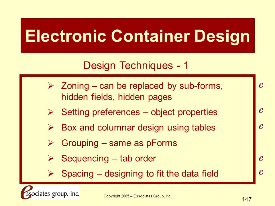 Copyright 2005 – Essociates Group, Inc. 447 Electronic Container Design  Zoning – can be replaced by sub-forms, hidden fields, hidden pages  Setting