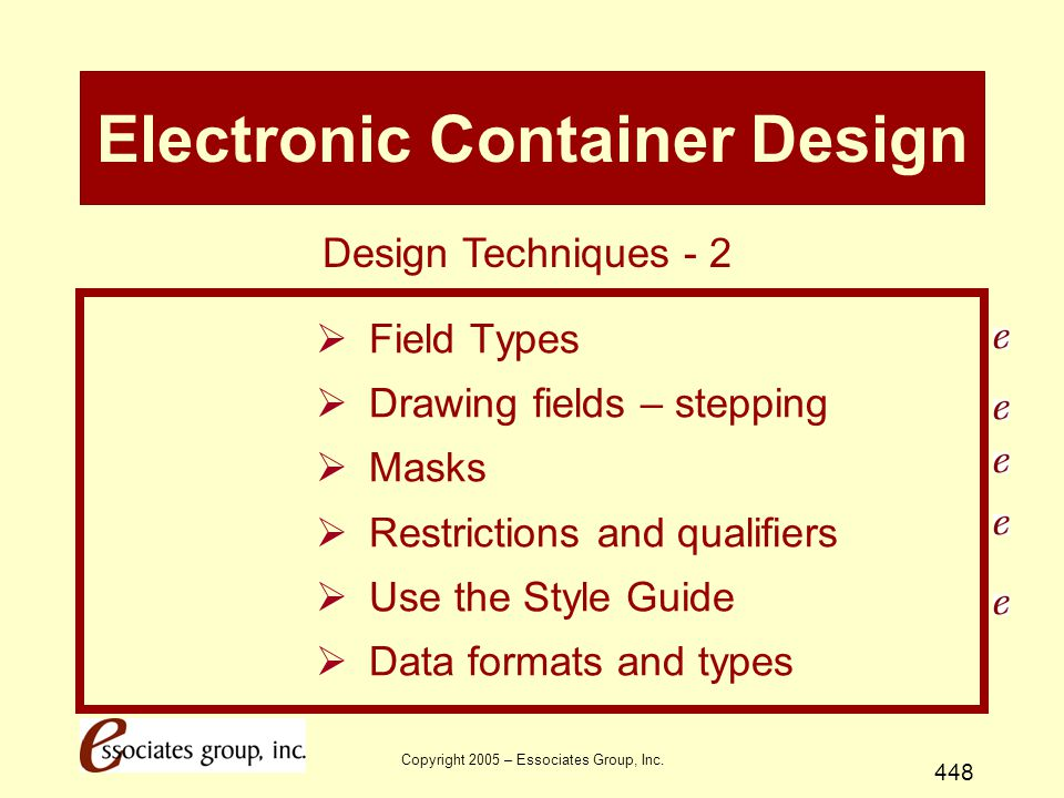 Copyright 2005 – Essociates Group, Inc. 448 Electronic Container Design  Field Types  Drawing fields – stepping  Masks  Restrictions and qualifier
