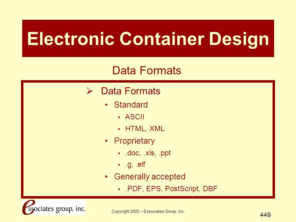 Copyright 2005 – Essociates Group, Inc. 449 Electronic Container Design  Data Formats Standard  ASCII  HTML, XML Proprietary .doc,.xls,.ppt .g,.e
