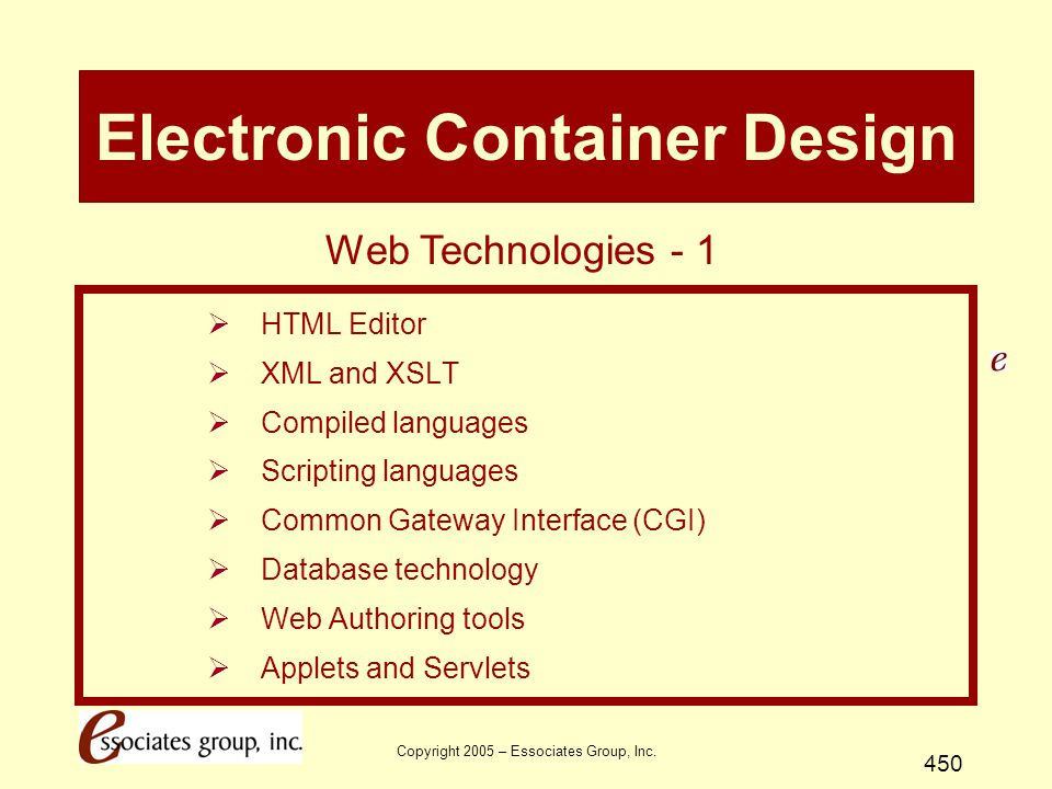 Copyright 2005 – Essociates Group, Inc. 450 Electronic Container Design  HTML Editor  XML and XSLT  Compiled languages  Scripting languages  Comm