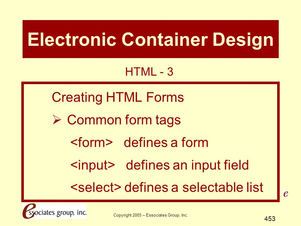 Copyright 2005 – Essociates Group, Inc. 453 Electronic Container Design Creating HTML Forms  Common form tags defines a form defines an input field d
