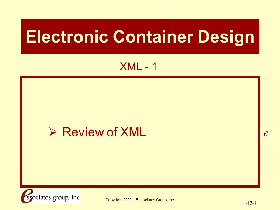 Copyright 2005 – Essociates Group, Inc. 454 Electronic Container Design  Review of XML XML - 1