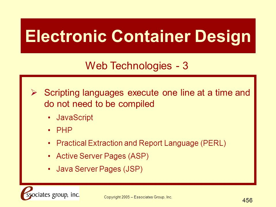 Copyright 2005 – Essociates Group, Inc. 456 Electronic Container Design  Scripting languages execute one line at a time and do not need to be compile