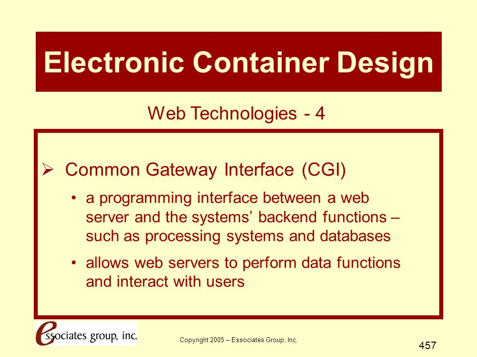 Copyright 2005 – Essociates Group, Inc. 457 Electronic Container Design  Common Gateway Interface (CGI) a programming interface between a web server