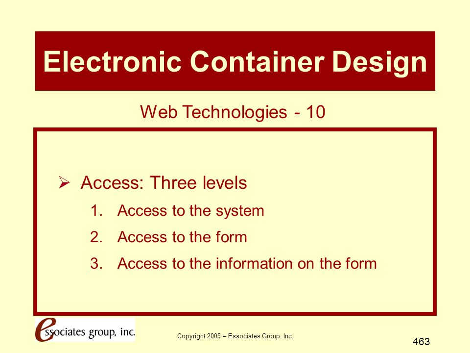 Copyright 2005 – Essociates Group, Inc. 463 Electronic Container Design  Access: Three levels 1.Access to the system 2.Access to the form 3.Access to