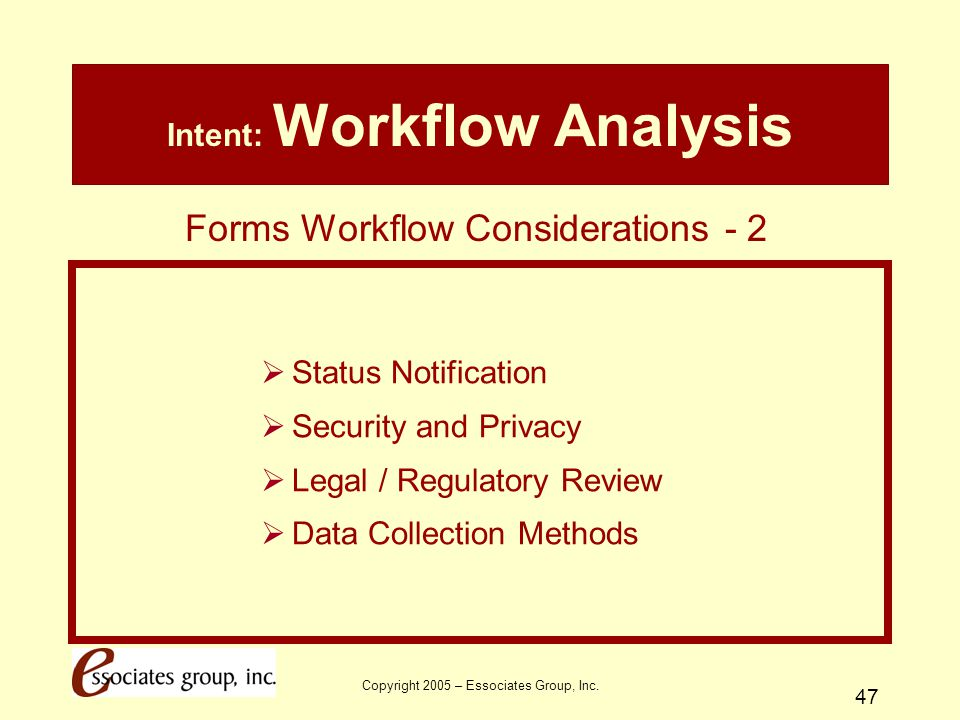 Copyright 2005 – Essociates Group, Inc. 47 Intent: Workflow Analysis  Status Notification  Security and Privacy  Legal / Regulatory Review  Data C