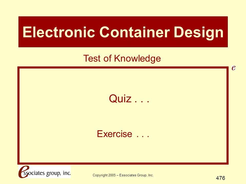 Copyright 2005 – Essociates Group, Inc.476 Electronic Container Design Quiz...