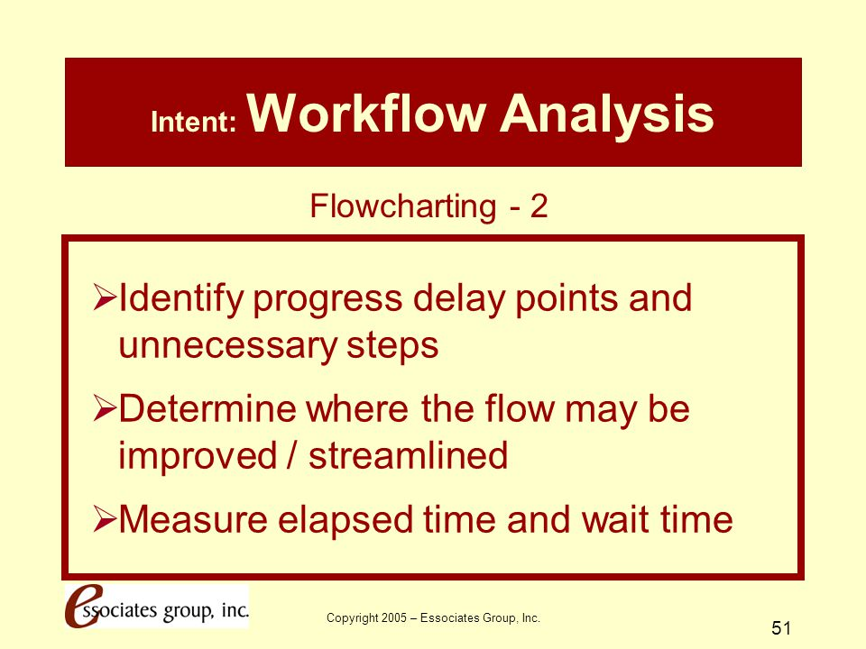 Copyright 2005 – Essociates Group, Inc. 51 Intent: Workflow Analysis  Identify progress delay points and unnecessary steps  Determine where the flow