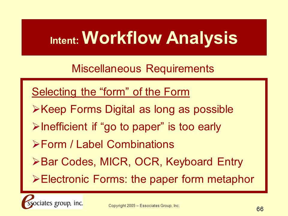 """Copyright 2005 – Essociates Group, Inc. 66 Intent: Workflow Analysis Selecting the """"form"""" of the Form  Keep Forms Digital as long as possible  Ineff"""