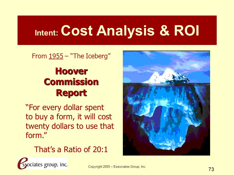 """Copyright 2005 – Essociates Group, Inc. 73 Intent: Cost Analysis & ROI From 1955 – """"The Iceberg"""" Hoover Commission Report """"For every dollar spent to b"""