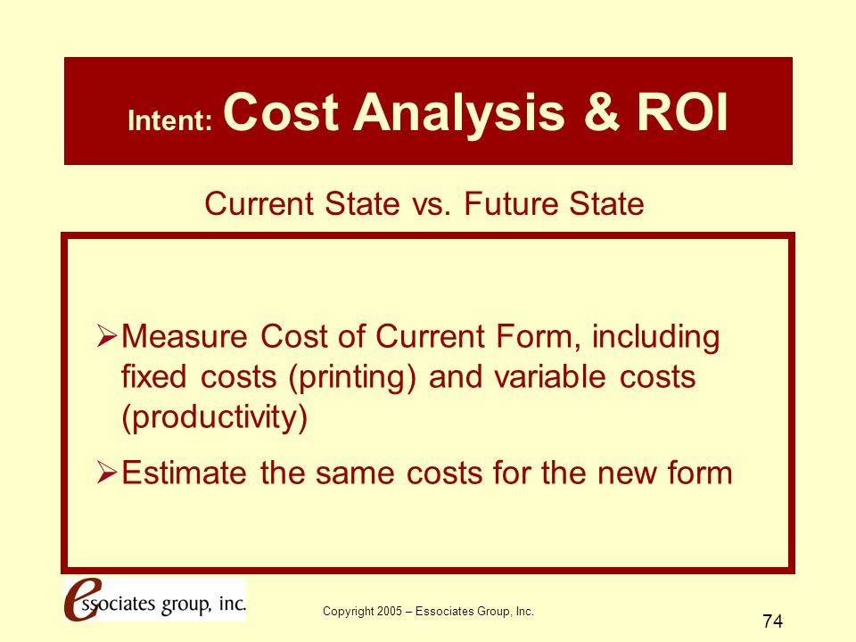 Copyright 2005 – Essociates Group, Inc. 74 Intent: Cost Analysis & ROI  Measure Cost of Current Form, including fixed costs (printing) and variable c