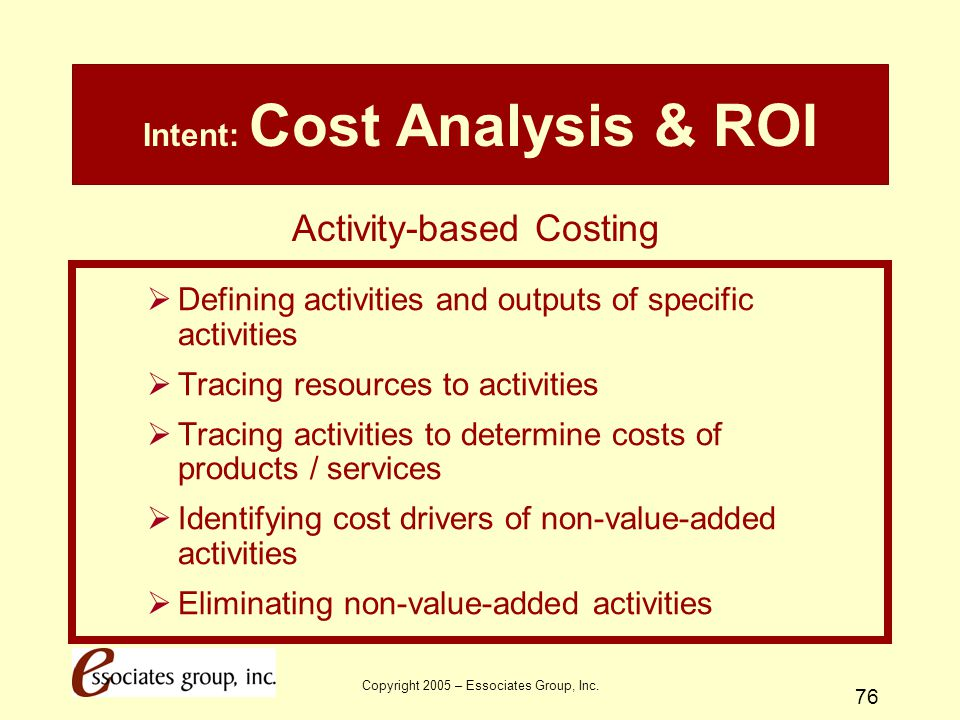 Copyright 2005 – Essociates Group, Inc. 76 Intent: Cost Analysis & ROI  Defining activities and outputs of specific activities  Tracing resources to