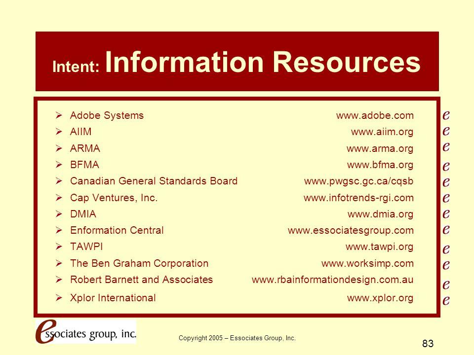 Copyright 2005 – Essociates Group, Inc. 83 Intent: Information Resources  Adobe Systemswww.adobe.com  AIIMwww.aiim.org  ARMAwww.arma.org  BFMAwww.