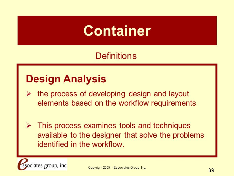 Copyright 2005 – Essociates Group, Inc. 89 Container Design Analysis  the process of developing design and layout elements based on the workflow requ