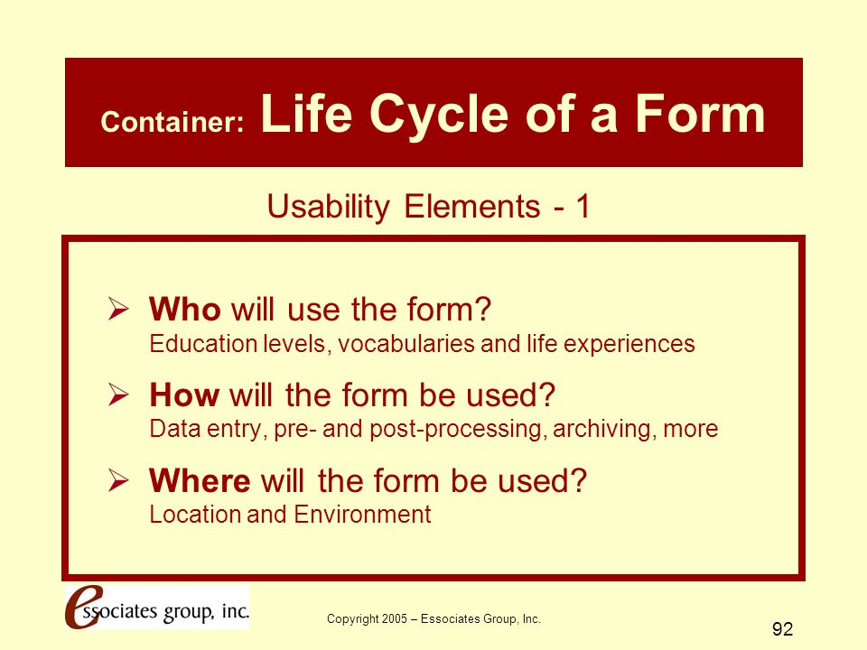 Copyright 2005 – Essociates Group, Inc. 92 Container: Life Cycle of a Form  Who will use the form? Education levels, vocabularies and life experience