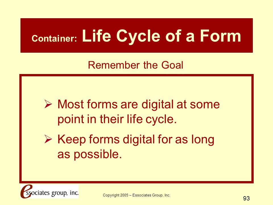 Copyright 2005 – Essociates Group, Inc. 93 Container: Life Cycle of a Form  Most forms are digital at some point in their life cycle.  Keep forms di