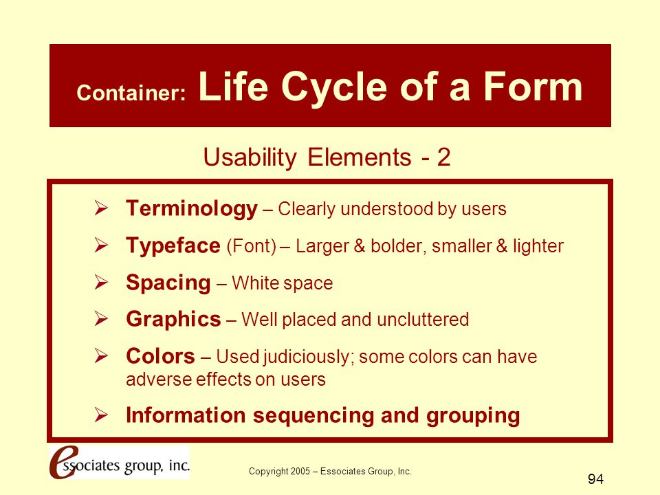 Copyright 2005 – Essociates Group, Inc. 94 Container: Life Cycle of a Form  Terminology – Clearly understood by users  Typeface (Font) – Larger & bo