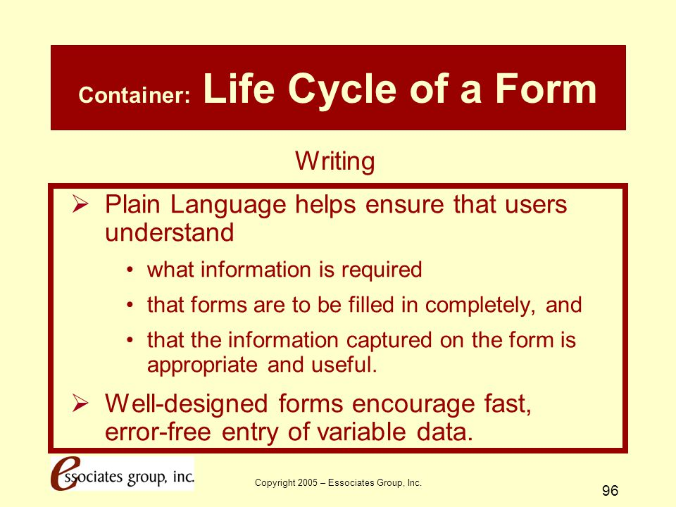 Copyright 2005 – Essociates Group, Inc. 96 Container: Life Cycle of a Form  Plain Language helps ensure that users understand what information is req