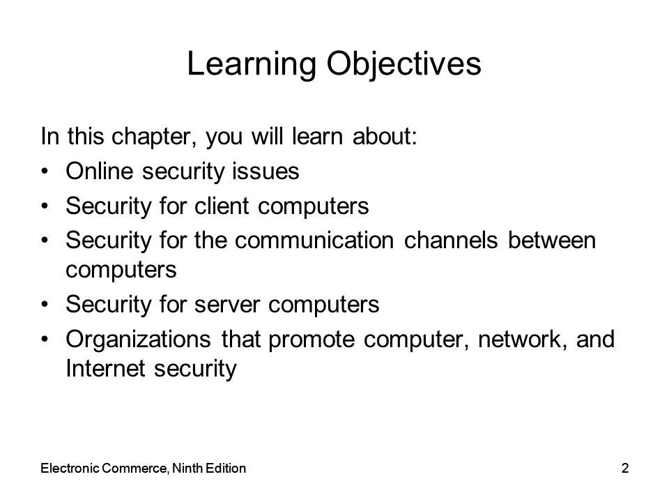 Electronic Commerce, Ninth Edition2 2 Learning Objectives In this chapter, you will learn about: Online security issues Security for client computers