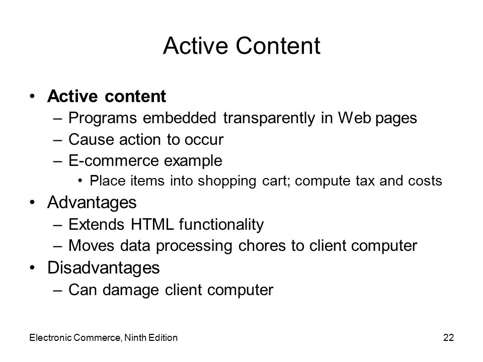 Electronic Commerce, Ninth Edition22 Active Content Active content –Programs embedded transparently in Web pages –Cause action to occur –E-commerce ex