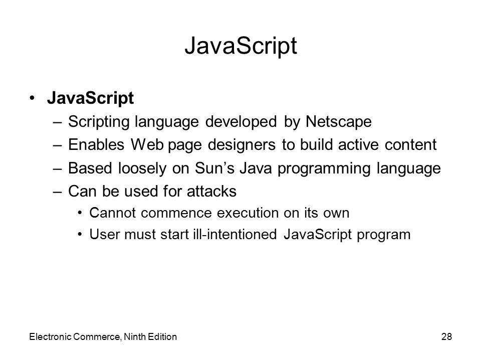 Electronic Commerce, Ninth Edition28 JavaScript –Scripting language developed by Netscape –Enables Web page designers to build active content –Based l