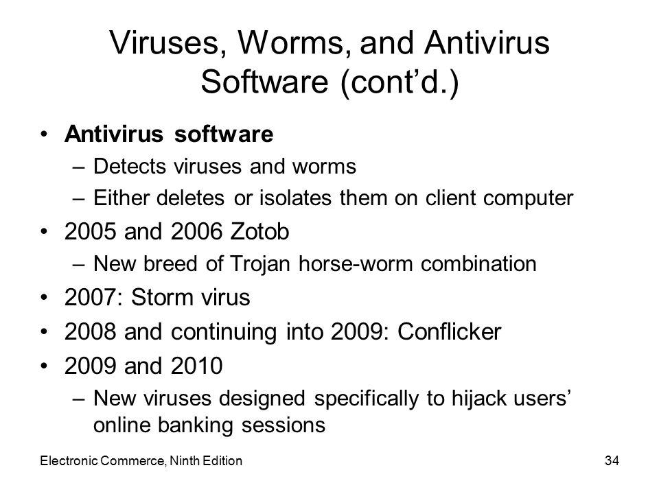 Electronic Commerce, Ninth Edition34 Viruses, Worms, and Antivirus Software (cont'd.) Antivirus software –Detects viruses and worms –Either deletes or